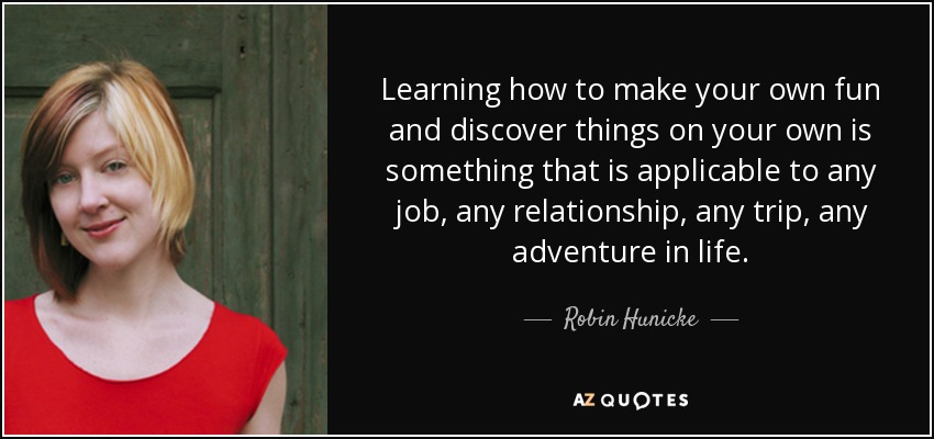 Learning how to make your own fun and discover things on your own is something that is applicable to any job, any relationship, any trip, any adventure in life. - Robin Hunicke