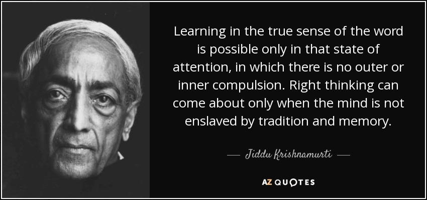 Learning in the true sense of the word is possible only in that state of attention, in which there is no outer or inner compulsion. Right thinking can come about only when the mind is not enslaved by tradition and memory. - Jiddu Krishnamurti