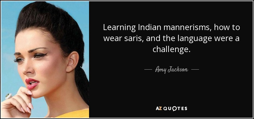 Learning Indian mannerisms, how to wear saris, and the language were a challenge. - Amy Jackson