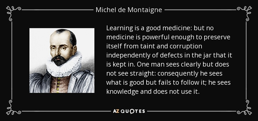 Learning is a good medicine: but no medicine is powerful enough to preserve itself from taint and corruption independently of defects in the jar that it is kept in. One man sees clearly but does not see straight: consequently he sees what is good but fails to follow it; he sees knowledge and does not use it. - Michel de Montaigne
