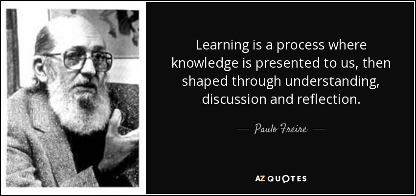 Learning is a process where knowledge is presented to us, then shaped through understanding, discussion and reflection. - Paulo Freire