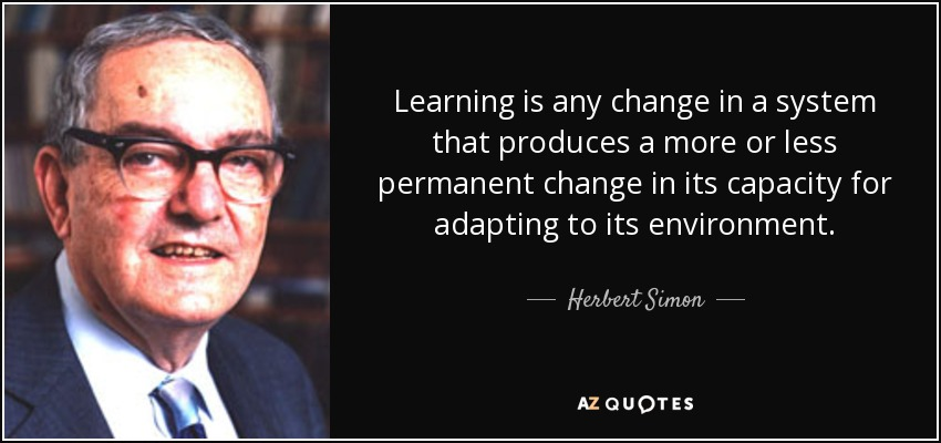 Learning is any change in a system that produces a more or less permanent change in its capacity for adapting to its environment. - Herbert Simon