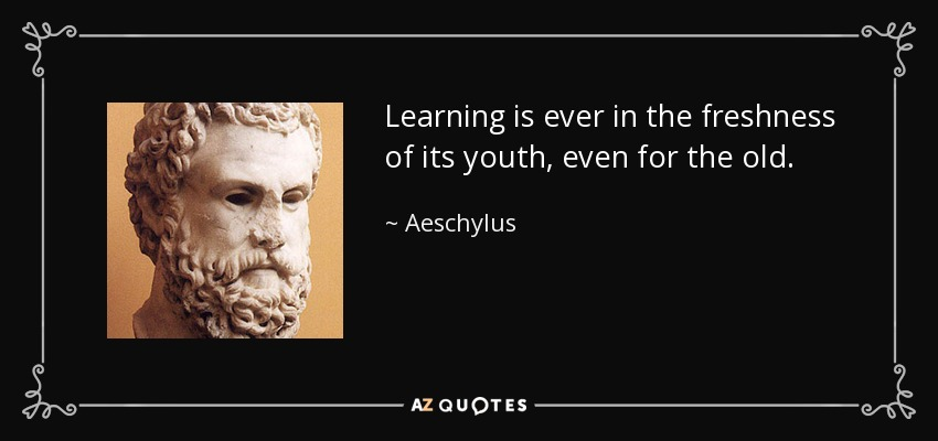 Learning is ever in the freshness of its youth, even for the old. - Aeschylus