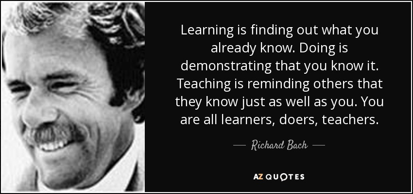 Learning is finding out what you already know. Doing is demonstrating that you know it. Teaching is reminding others that they know just as well as you. You are all learners, doers, teachers. - Richard Bach