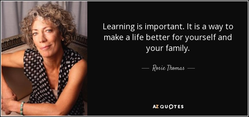 Learning is important. It is a way to make a life better for yourself and your family. - Rosie Thomas