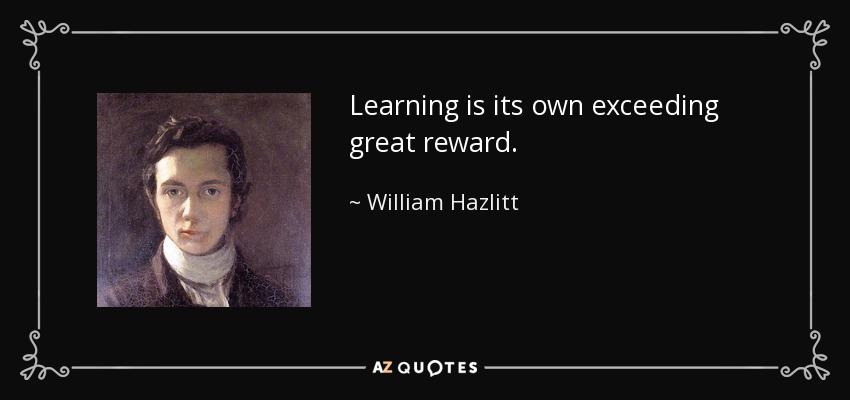 Learning is its own exceeding great reward. - William Hazlitt
