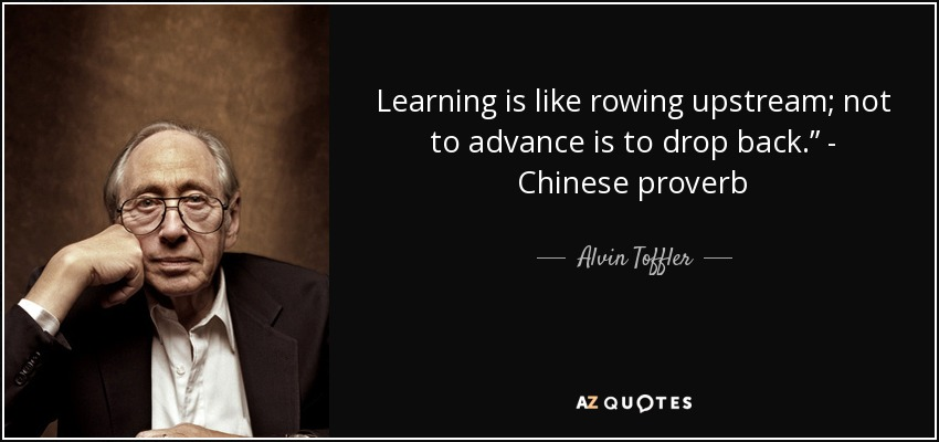"Learning is like rowing upstream; not to advance is to drop back."" - Chinese proverb - Alvin Toffler"