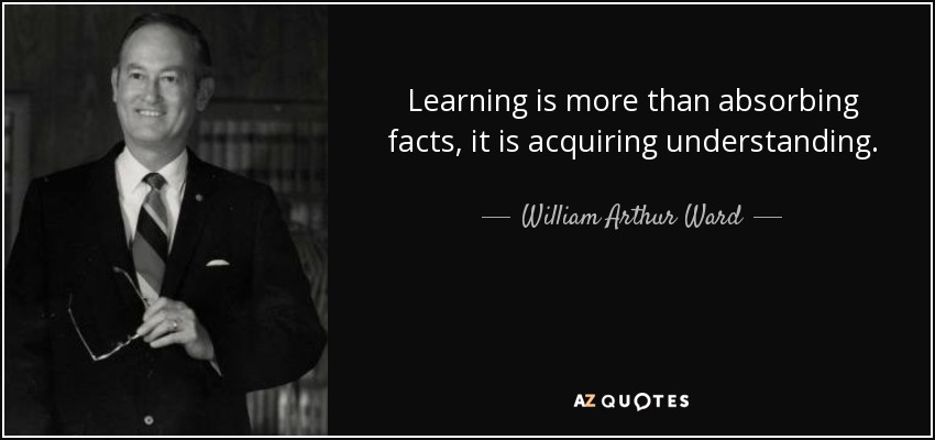 Learning is more than absorbing facts, it is acquiring understanding. - William Arthur Ward