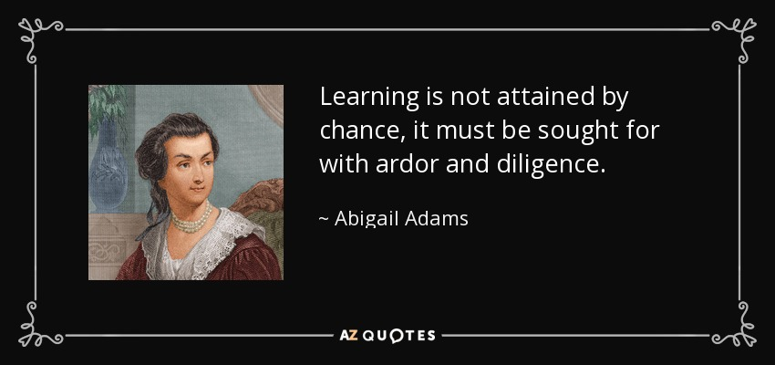 Learning is not attained by chance, it must be sought for with ardor and diligence. - Abigail Adams
