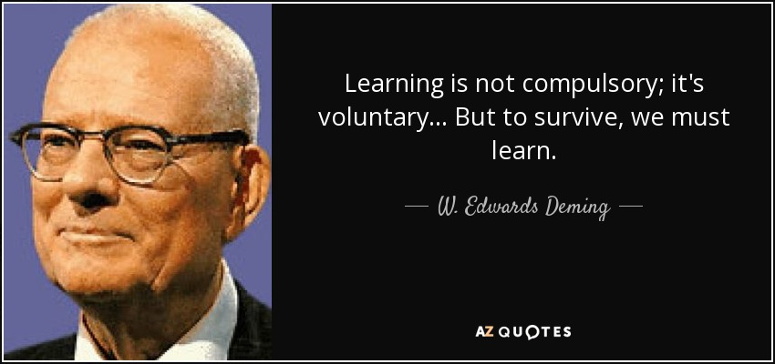 Learning is not compulsory; it's voluntary... But to survive, we must learn. - W. Edwards Deming