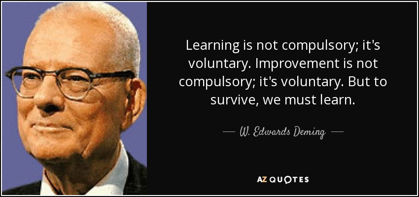 Learning is not compulsory; it's voluntary. Improvement is not compulsory; it's voluntary. But to survive, we must learn. - W. Edwards Deming