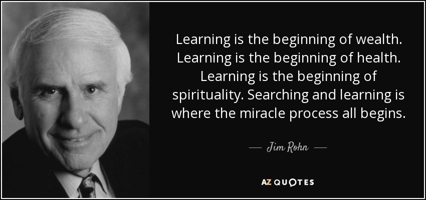 Learning is the beginning of wealth. Learning is the beginning of health. Learning is the beginning of spirituality. Searching and learning is where the miracle process all begins. - Jim Rohn
