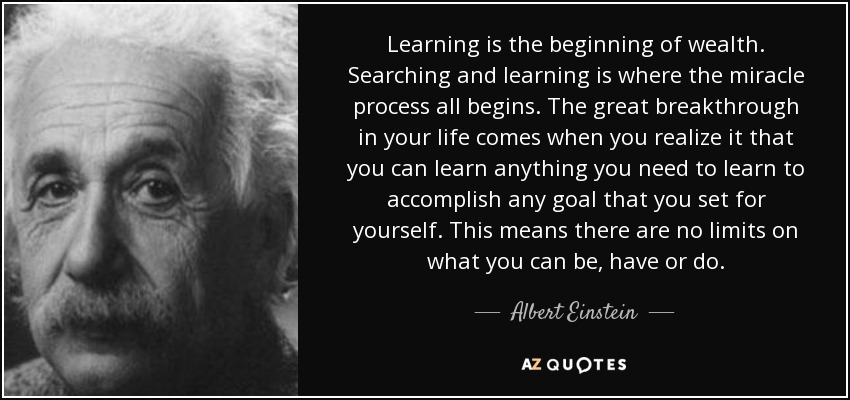 Learning is the beginning of wealth. Searching and learning is where the miracle process all begins. The great breakthrough in your life comes when you realize it that you can learn anything you need to learn to accomplish any goal that you set for yourself. This means there are no limits on what you can be, have or do. - Albert Einstein