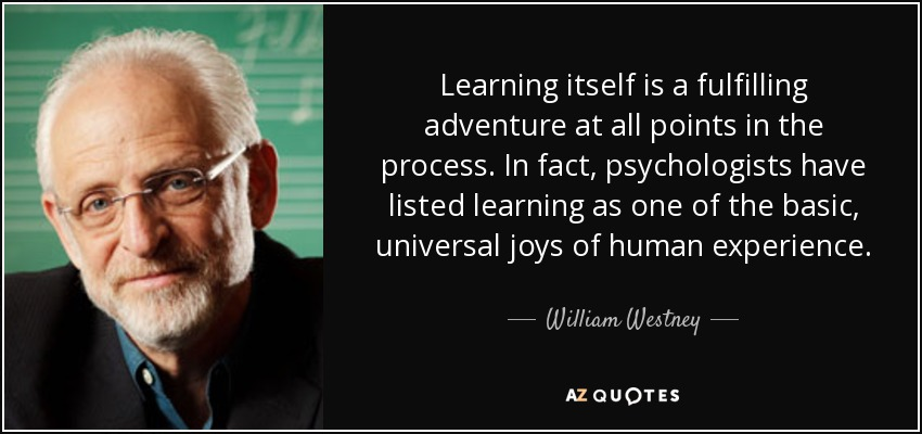 Learning itself is a fulfilling adventure at all points in the process. In fact, psychologists have listed learning as one of the basic, universal joys of human experience. - William Westney