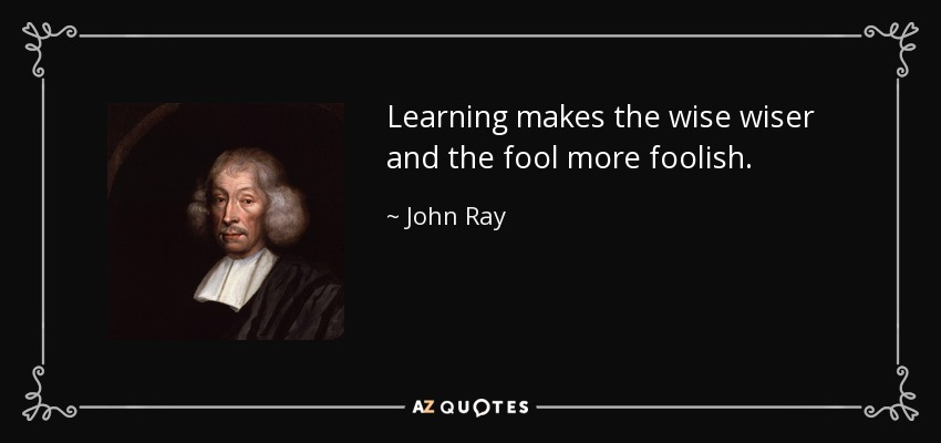 Learning makes the wise wiser and the fool more foolish. - John Ray