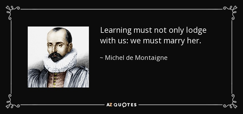 Learning must not only lodge with us: we must marry her. - Michel de Montaigne