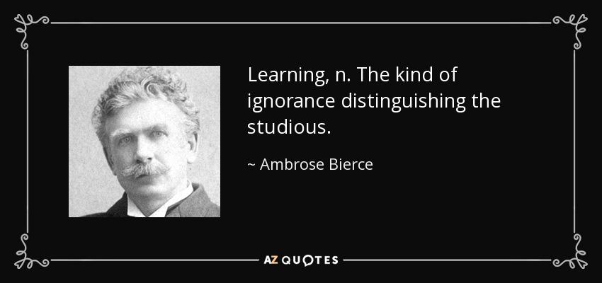 Learning, n. The kind of ignorance distinguishing the studious. - Ambrose Bierce
