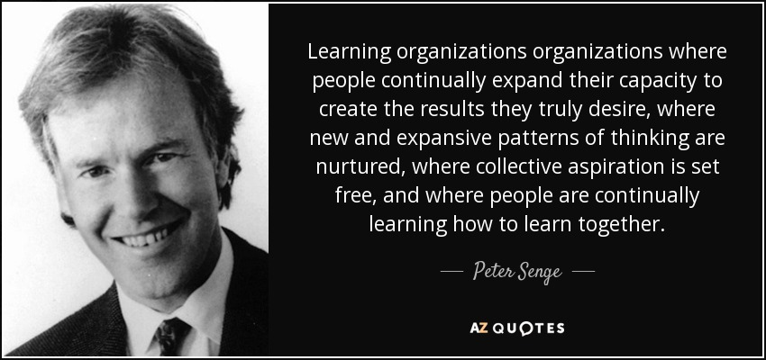 Learning organizations organizations where people continually expand their capacity to create the results they truly desire, where new and expansive patterns of thinking are nurtured, where collective aspiration is set free, and where people are continually learning how to learn together. - Peter Senge