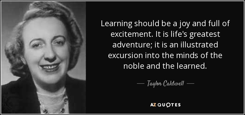 Learning should be a joy and full of excitement. It is life's greatest adventure; it is an illustrated excursion into the minds of the noble and the learned. - Taylor Caldwell