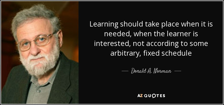 Learning should take place when it is needed, when the learner is interested, not according to some arbitrary, fixed schedule - Donald A. Norman