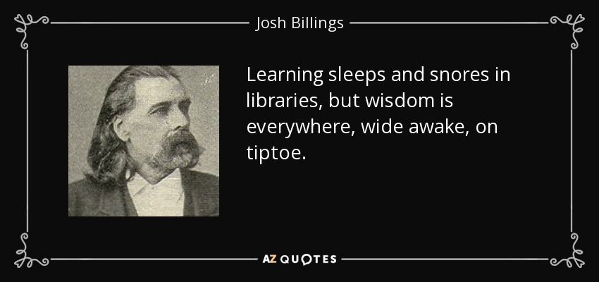 Learning sleeps and snores in libraries, but wisdom is everywhere, wide awake, on tiptoe. - Josh Billings