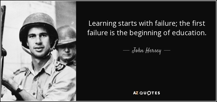 Learning starts with failure; the first failure is the beginning of education. - John Hersey
