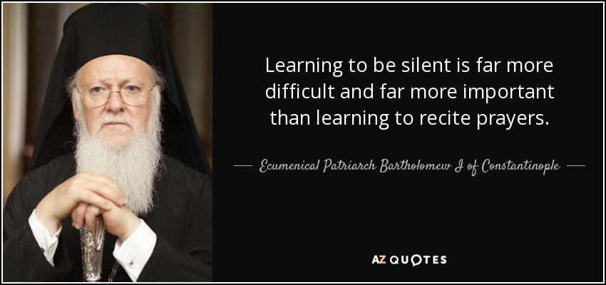 Learning to be silent is far more difficult and far more important than learning to recite prayers. - Ecumenical Patriarch Bartholomew I of Constantinople