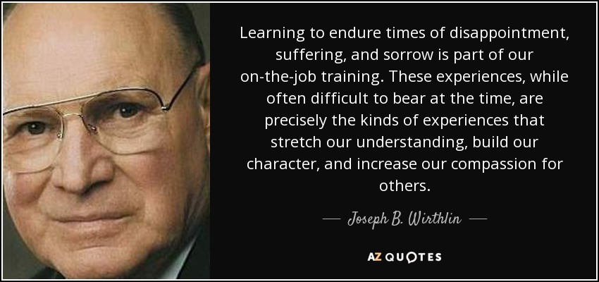 Learning to endure times of disappointment, suffering, and sorrow is part of our on-the-job training. These experiences, while often difficult to bear at the time, are precisely the kinds of experiences that stretch our understanding, build our character, and increase our compassion for others. - Joseph B. Wirthlin
