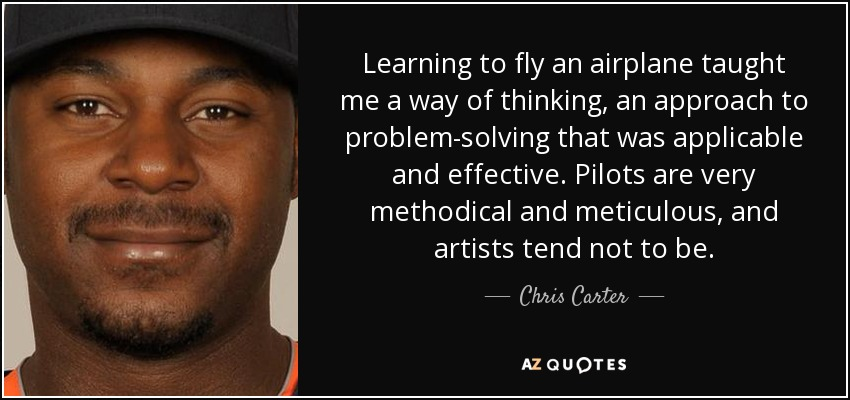 Learning to fly an airplane taught me a way of thinking, an approach to problem-solving that was applicable and effective. Pilots are very methodical and meticulous, and artists tend not to be. - Chris Carter