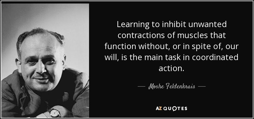 Learning to inhibit unwanted contractions of muscles that function without, or in spite of, our will, is the main task in coordinated action. - Moshe Feldenkrais