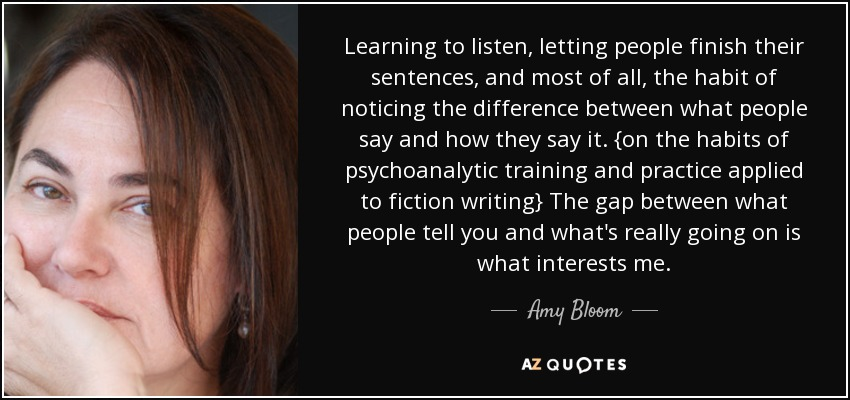 Learning to listen, letting people finish their sentences, and most of all, the habit of noticing the difference between what people say and how they say it. {on the habits of psychoanalytic training and practice applied to fiction writing} The gap between what people tell you and what's really going on is what interests me. - Amy Bloom