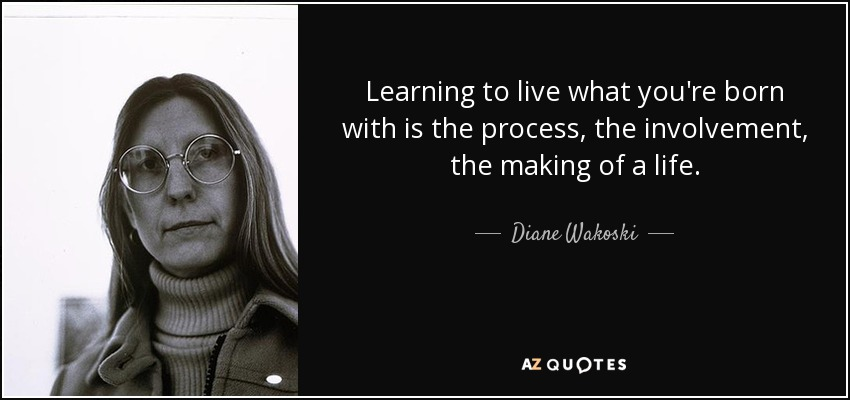 Learning to live what you're born with is the process, the involvement, the making of a life. - Diane Wakoski
