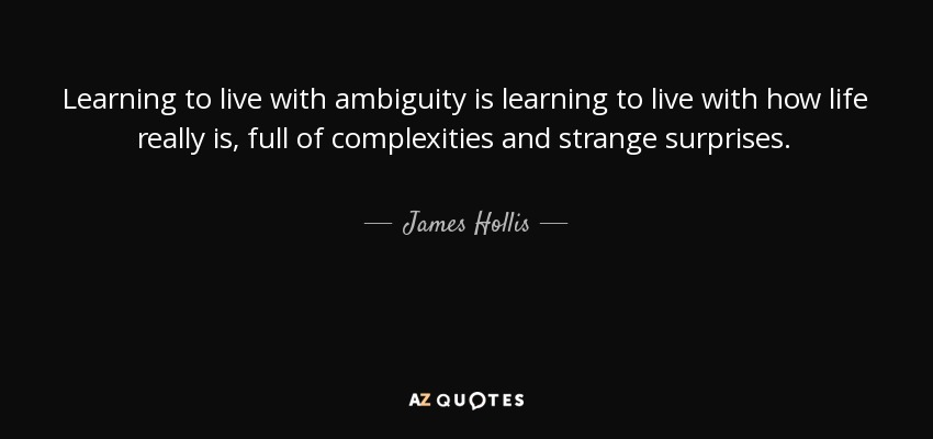 Learning to live with ambiguity is learning to live with how life really is, full of complexities and strange surprises. - James Hollis