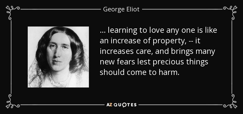 ... learning to love any one is like an increase of property, -- it increases care, and brings many new fears lest precious things should come to harm. - George Eliot