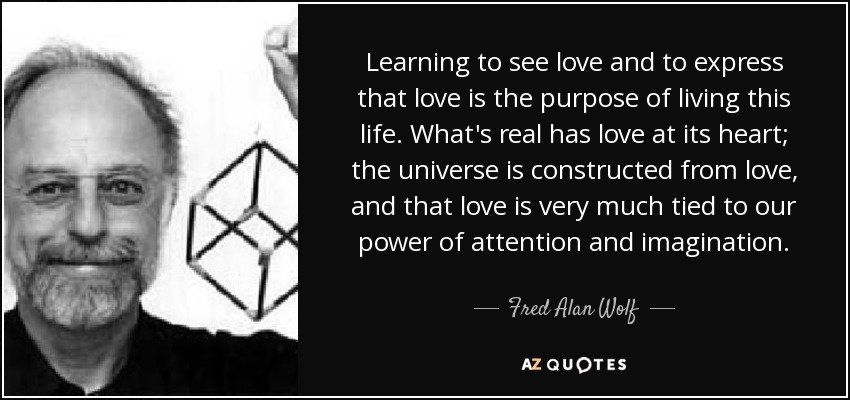Learning to see love and to express that love is the purpose of living this life. What's real has love at its heart; the universe is constructed from love, and that love is very much tied to our power of attention and imagination. - Fred Alan Wolf