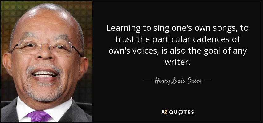 Learning to sing one's own songs, to trust the particular cadences of own's voices, is also the goal of any writer. - Henry Louis Gates