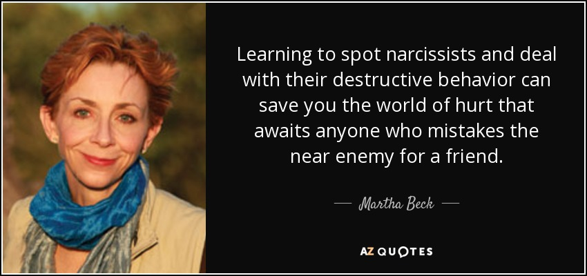Learning to spot narcissists and deal with their destructive behavior can save you the world of hurt that awaits anyone who mistakes the near enemy for a friend. - Martha Beck