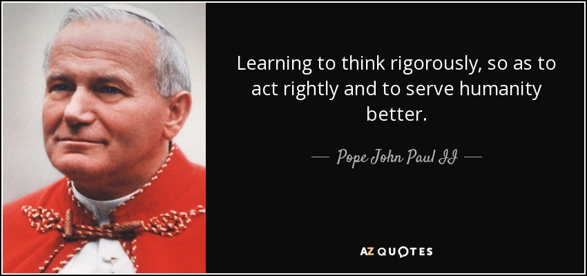 Learning to think rigorously, so as to act rightly and to serve humanity better. - Pope John Paul II
