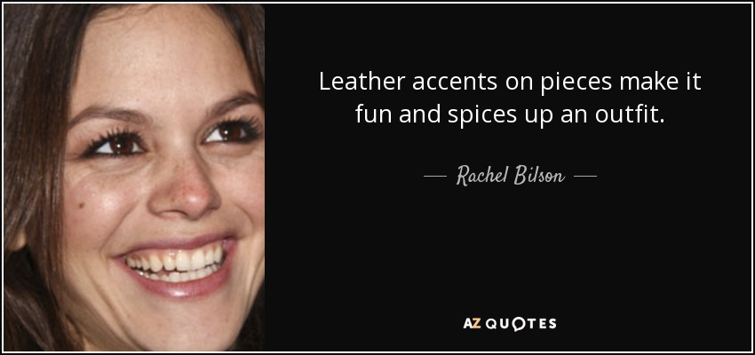 Leather accents on pieces make it fun and spices up an outfit. - Rachel Bilson