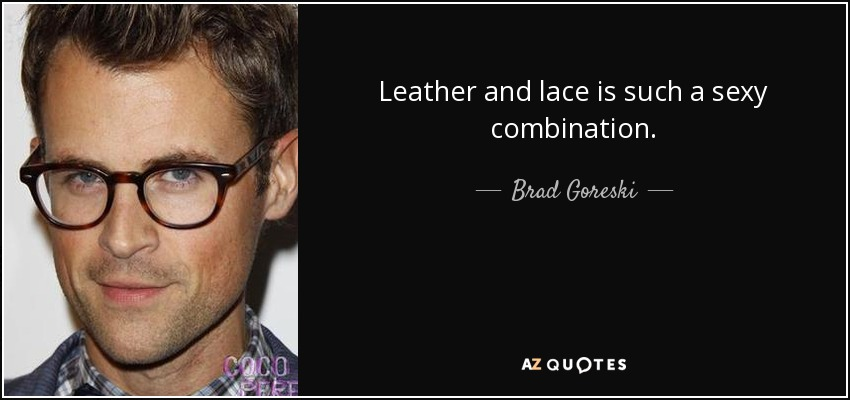 Leather and lace is such a sexy combination. - Brad Goreski