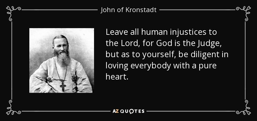 Leave all human injustices to the Lord, for God is the Judge, but as to yourself, be diligent in loving everybody with a pure heart. - John of Kronstadt