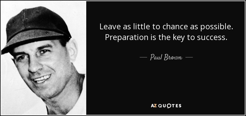 Leave as little to chance as possible. Preparation is the key to success. - Paul Brown