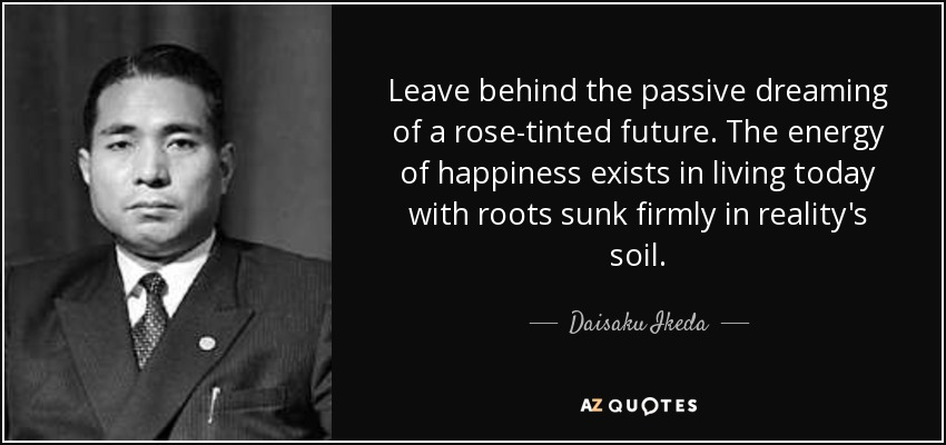 Leave behind the passive dreaming of a rose-tinted future. The energy of happiness exists in living today with roots sunk firmly in reality's soil. - Daisaku Ikeda