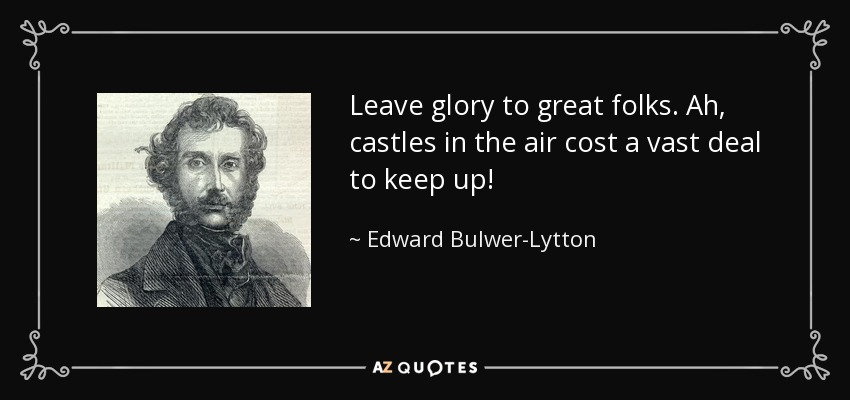 Leave glory to great folks. Ah, castles in the air cost a vast deal to keep up! - Edward Bulwer-Lytton, 1st Baron Lytton