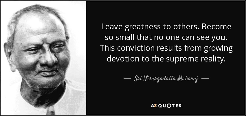 Leave greatness to others. Become so small that no one can see you. This conviction results from growing devotion to the supreme reality. - Sri Nisargadatta Maharaj