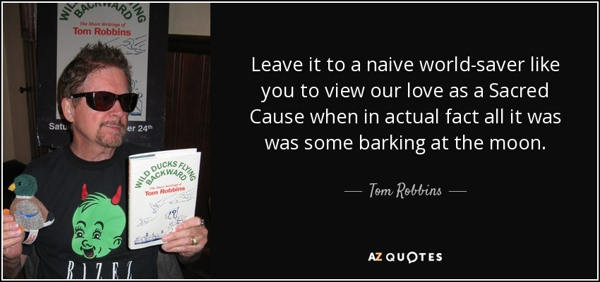 Leave it to a naive world-saver like you to view our love as a Sacred Cause when in actual fact all it was was some barking at the moon. - Tom Robbins