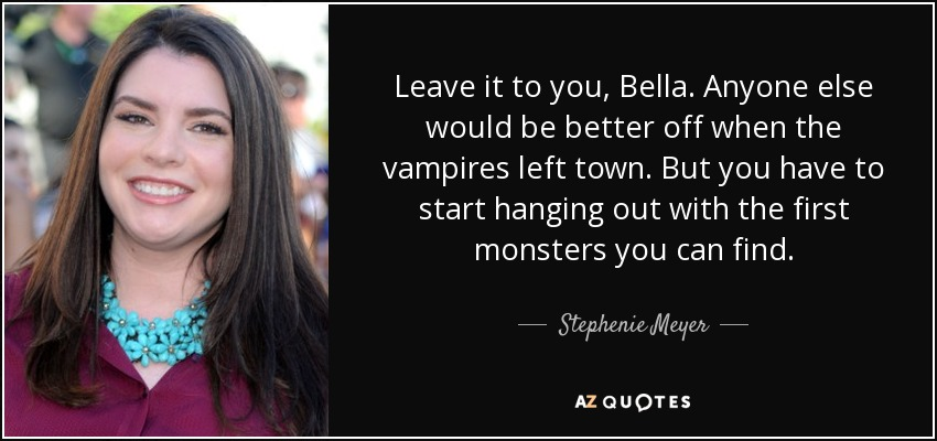 Leave it to you, Bella. Anyone else would be better off when the vampires left town. But you have to start hanging out with the first monsters you can find. - Stephenie Meyer