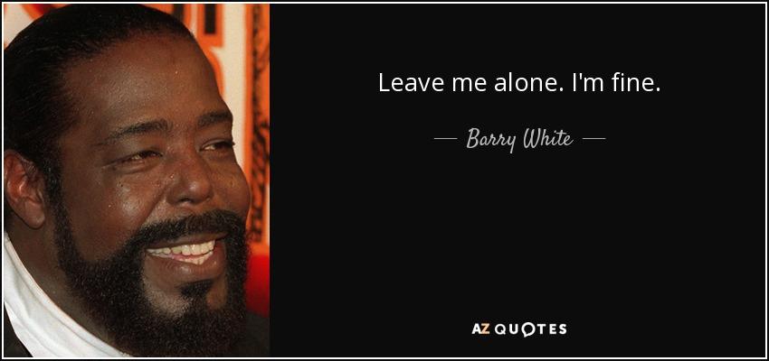 Barry White Quote Leave Me Alone Im Fine