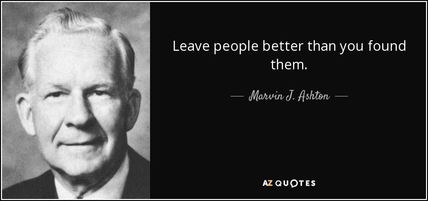 Leave people better than you found them. - Marvin J. Ashton