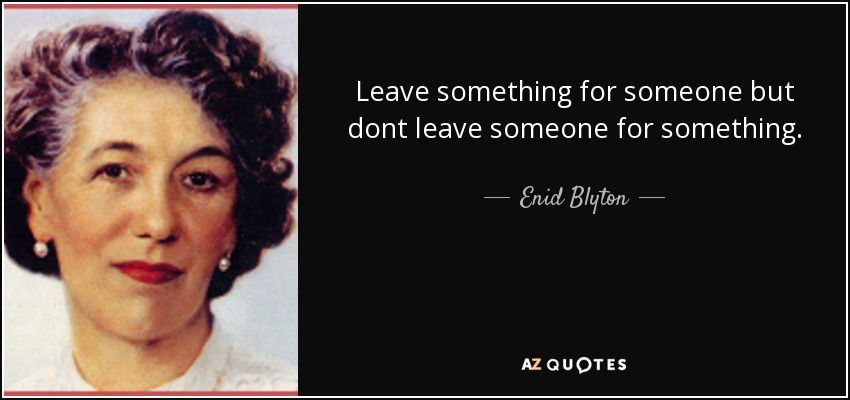 Leave something for someone but dont leave someone for something. - Enid Blyton